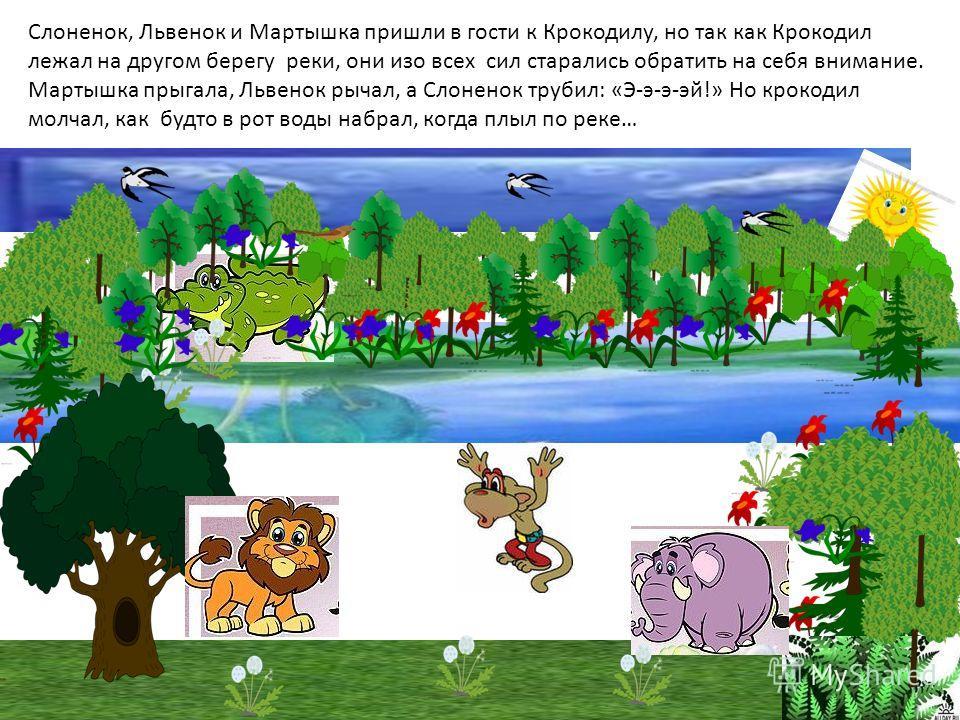 Слоненок, Львенок и Мартышка пришли в гости к Крокодилу, но так как Крокодил лежал на другом берегу реки, они изо всех сил старались обратить на себя внимание. Мартышка прыгала, Львенок рычал, а Слоненок трубил: «Э-э-э-эй!» Но крокодил молчал, как бу