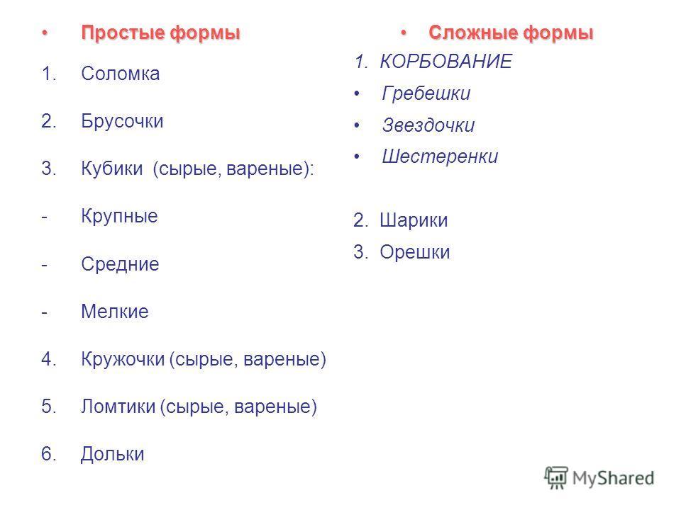 Простые формыПростые формы 1.Соломка 2.Брусочки 3.Кубики (сырые, вареные): -Крупные -Средние -Мелкие 4.Кружочки (сырые, вареные) 5.Ломтики (сырые, вареные) 6.Дольки Сложные формыСложные формы 1. КОРБОВАНИЕ Гребешки Звездочки Шестеренки 2. Шарики 3. О