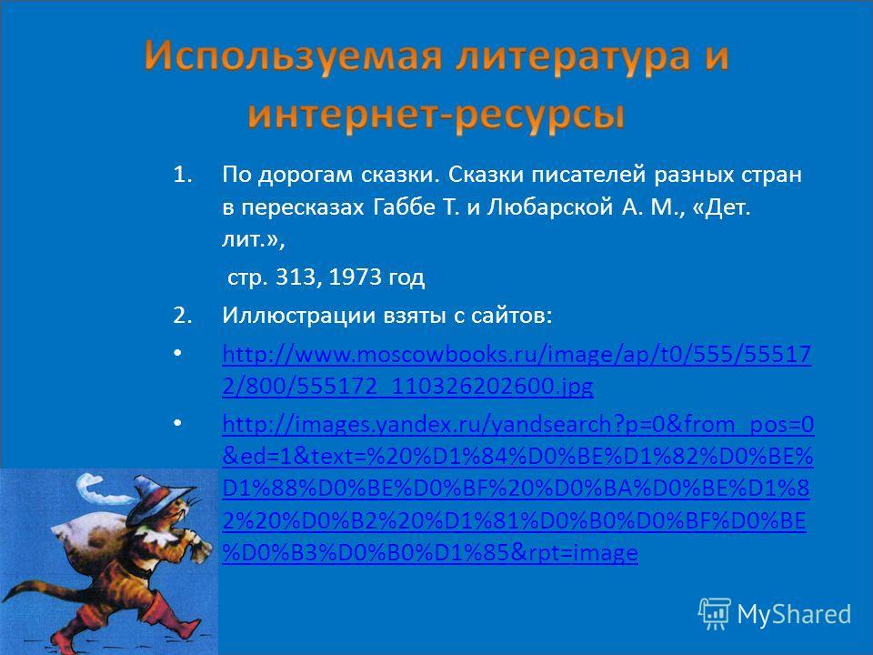 1.По дорогам сказки. Сказки писателей разных стран в пересказах Габбе Т. и Любарской А. М., «Дет. лит.», стр. 313, 1973 год 2.Иллюстрации взяты с сайтов: http://www.moscowbooks.ru/image/ap/t0/555/55517 2/800/555172_110326202600.jpg http://www.moscowb