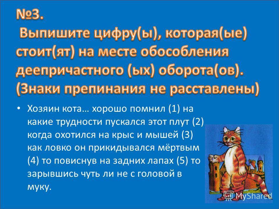 Хозяин кота… хорошо помнил (1) на какие трудности пускался этот плут (2) когда охотился на крыс и мышей (3) как ловко он прикидывался мёртвым (4) то повиснув на задних лапах (5) то зарывшись чуть ли не с головой в муку.