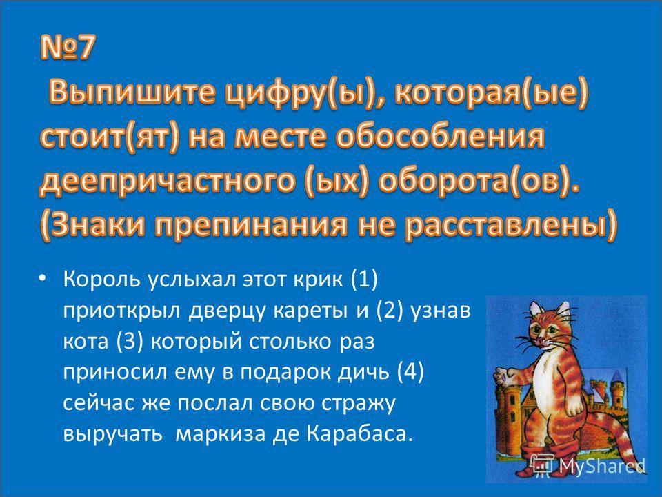 Король услыхал этот крик (1) приоткрыл дверцу кареты и (2) узнав кота (3) который столько раз приносил ему в подарок дичь (4) сейчас же послал свою стражу выручать маркиза де Карабаса.
