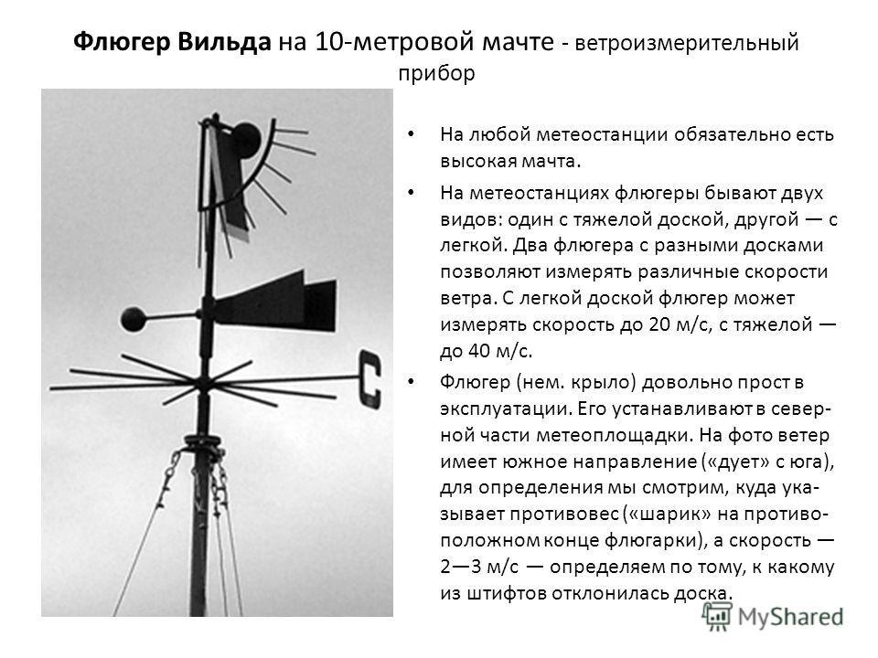 Флюгер Вильда на 10-метровой мачте - ветроизмерительный прибор На любой метеостанции обязательно есть высокая мачта. На метеостанциях флюгеры бывают двух видов: один с тяжелой доской, другой с легкой. Два флюгера с разными досками позволяют измерять