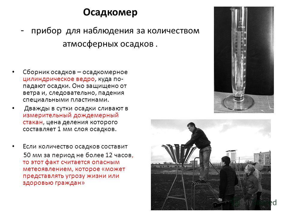 Осадкомер - прибор для наблюдения за количеством атмосферных осадков. Сборник осадков – осадкомерное цилиндрическое ведро, куда по- падают осадки. Оно защищено от ветра и, следовательно, падения специальными пластинами. Дважды в сутки осадки сливают