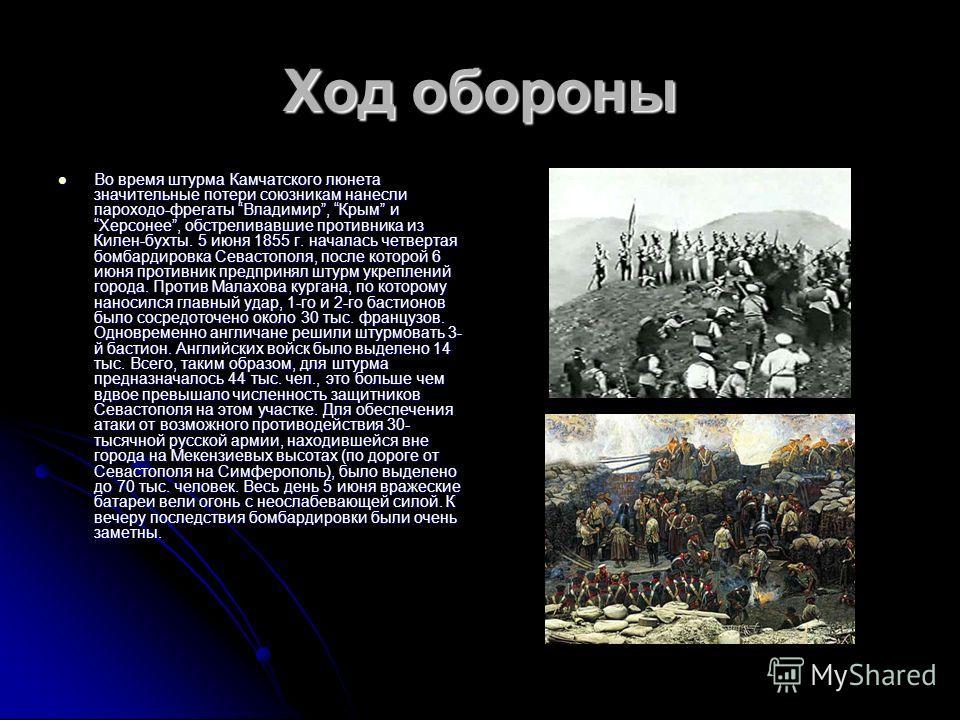 Ход обороны Во время штурма Камчатского люнета значительные потери союзникам нанесли пароходо-фрегаты Владимир, Крым и Херсонее, обстреливавшие противника из Килен-бухты. 5 июня 1855 г. началась четвертая бомбардировка Севастополя, после которой 6 ию