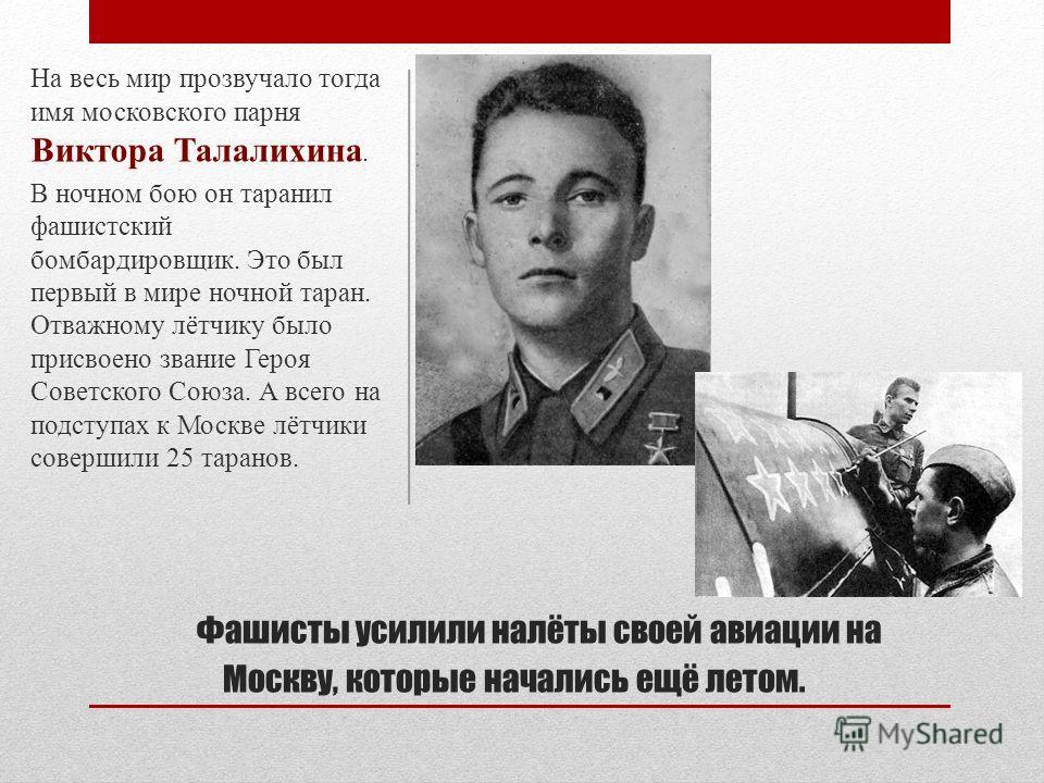 Фашисты усилили налёты своей авиации на Москву, которые начались ещё летом. На весь мир прозвучало тогда имя московского парня Виктора Талалихина. В ночном бою он таранил фашистский бомбардировщик. Это был первый в мире ночной таран. Отважному лётчик