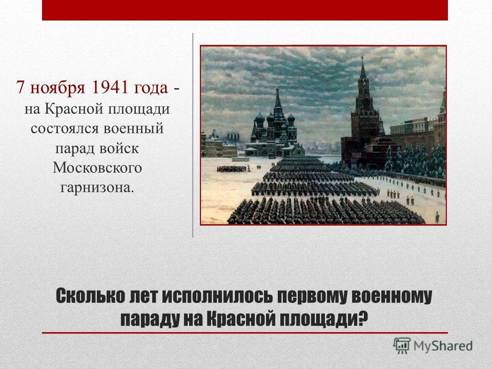 Сколько лет исполнилось первому военному параду на Красной площади? 7 ноября 1941 года - на Красной площади состоялся военный парад войск Московского гарнизона.