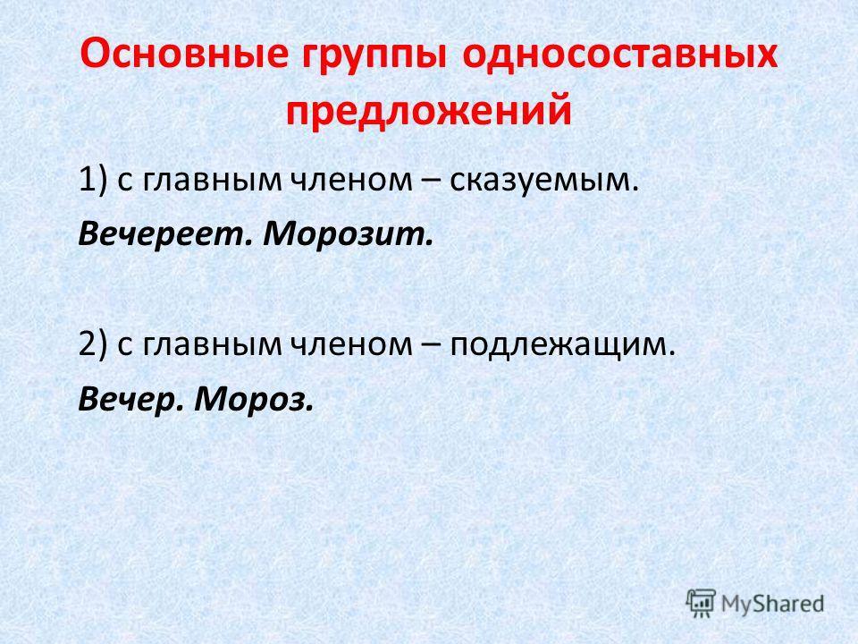 Основные группы односоставных предложений 1) с главным членом – сказуемым. Вечереет. Морозит. 2) с главным членом – подлежащим. Вечер. Мороз.