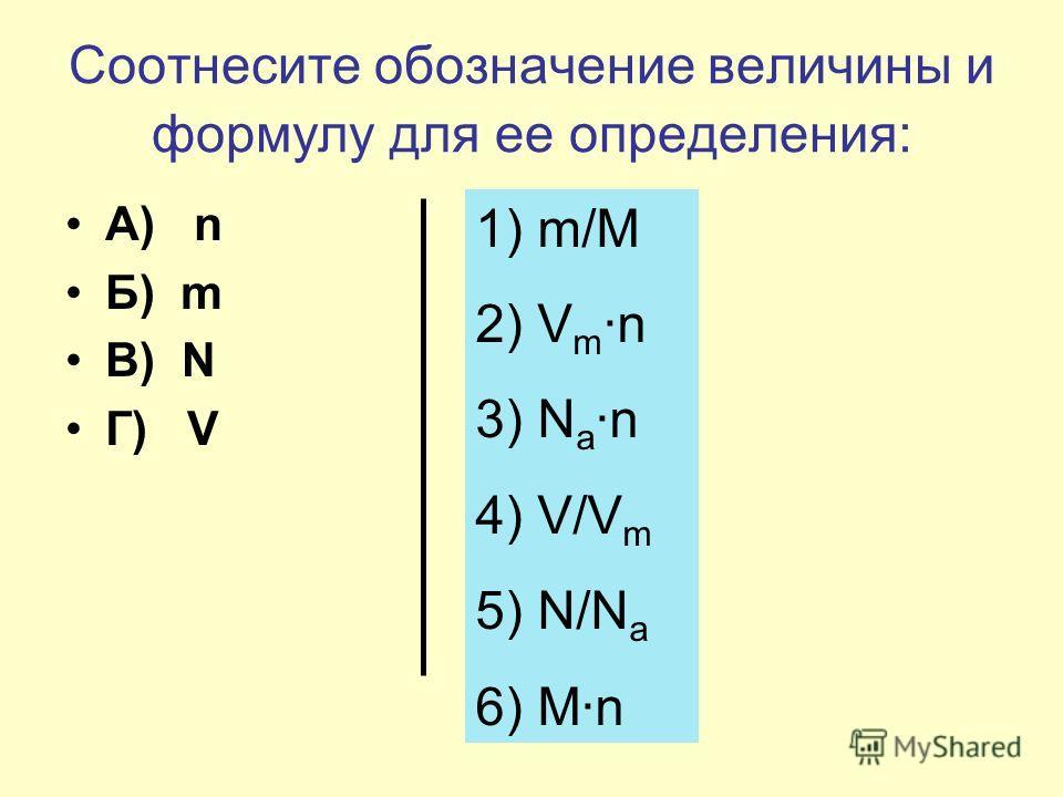 Соотнесите обозначение величины и формулу для ее определения: А) n Б) m В) N Г) V 1) m/M 2) V m n 3) N a n 4) V/V m 5) N/N a 6) Mn