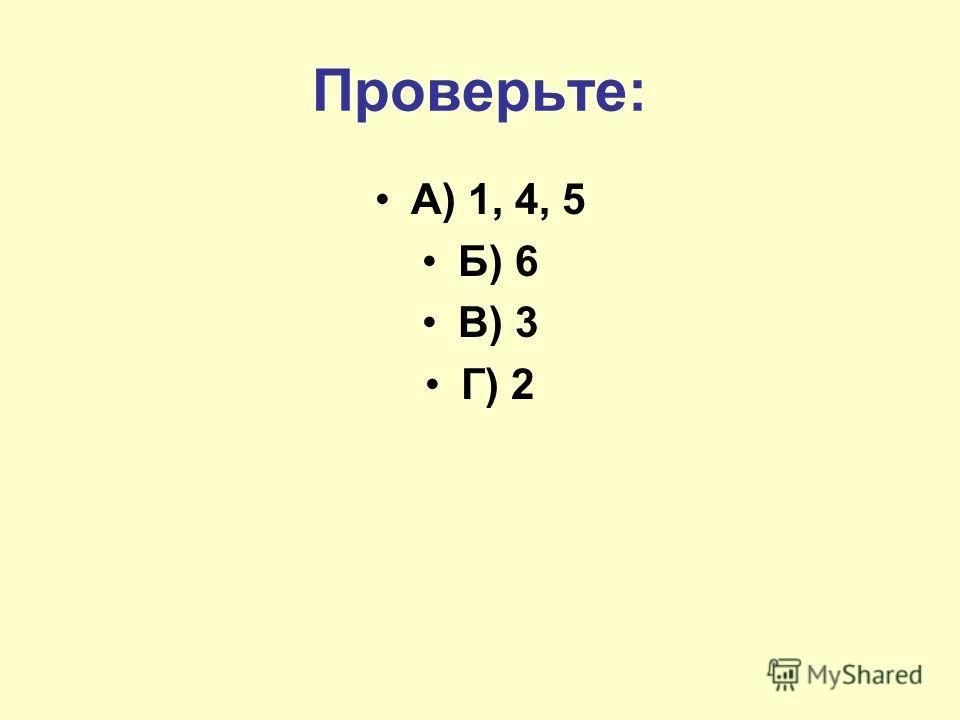 Проверьте: А) 1, 4, 5 Б) 6 В) 3 Г) 2