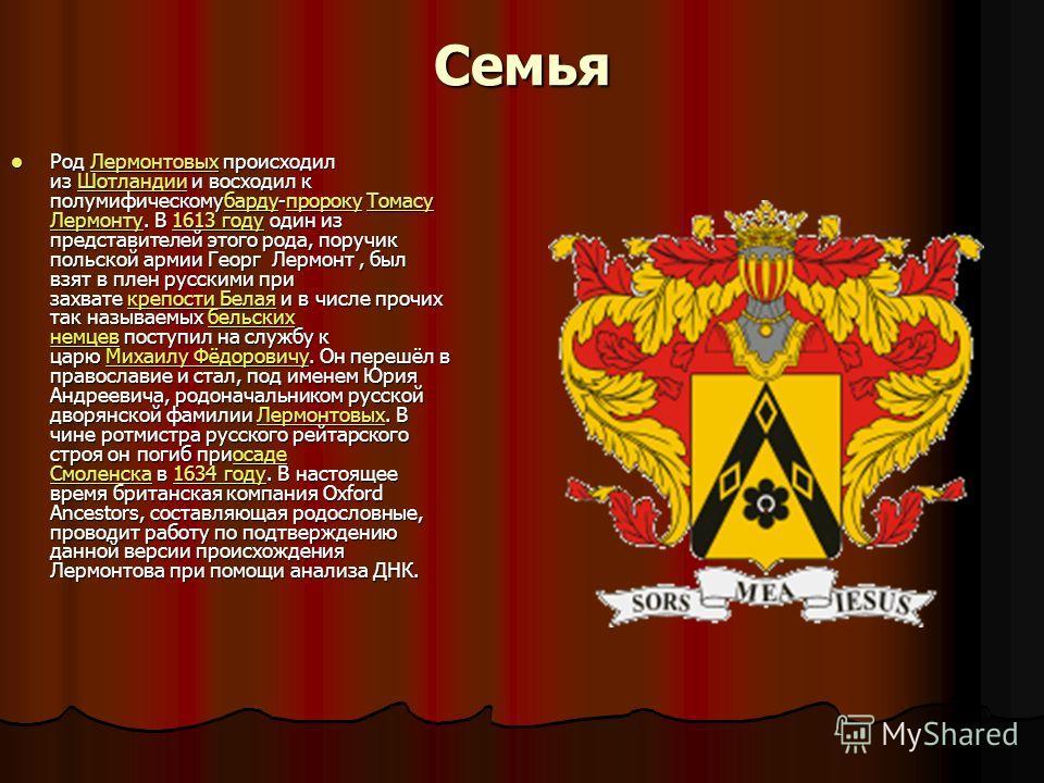 Семья Род Лермонтовых происходил из Шотландии и восходил к полумифическомубарду-пророку Томасу Лермонту. В 1613 году один из представителей этого рода, поручик польской армии Георг Лермонт, был взят в плен русскими при захвате крепости Белая и в числ