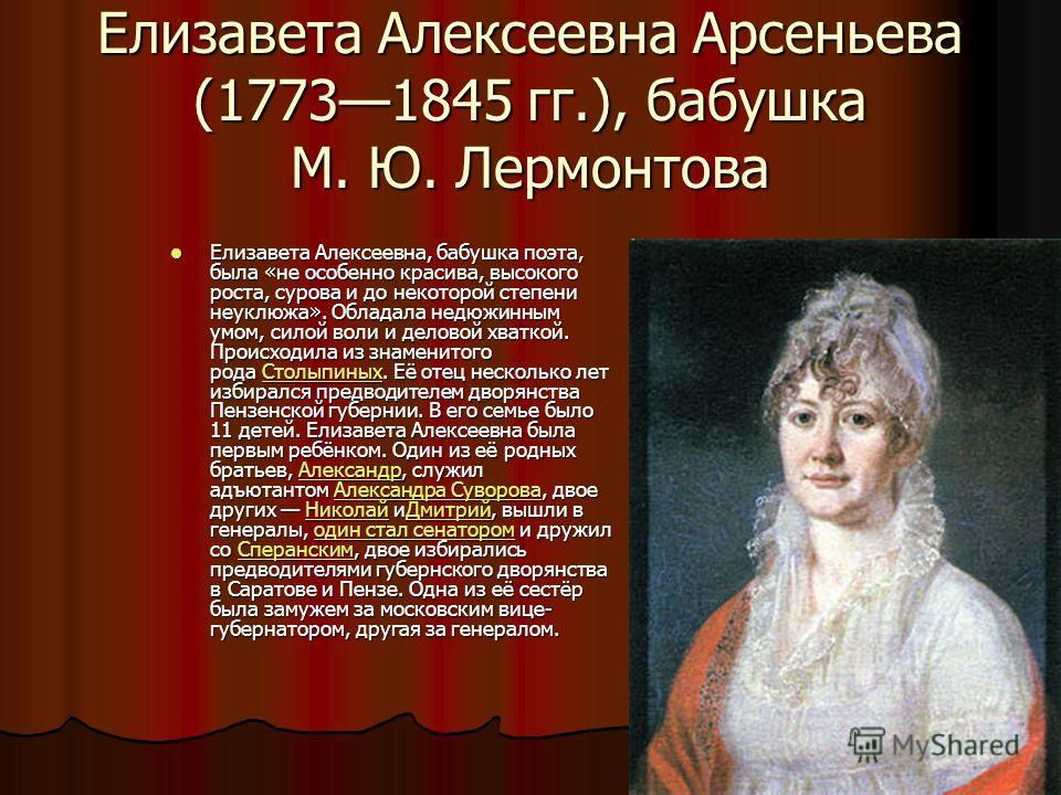 Елизавета Алексеевна Арсеньева (17731845 гг.), бабушка М. Ю. Лермонтова Елизавета Алексеевна, бабушка поэта, была «не особенно красива, высокого роста, сурова и до некоторой степени неуклюжа». Обладала недюжинным умом, силой воли и деловой хваткой. П