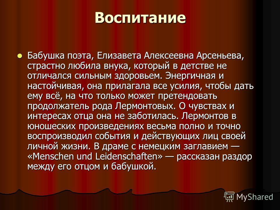 Воспитание Бабушка поэта, Елизавета Алексеевна Арсеньева, страстно любила внука, который в детстве не отличался сильным здоровьем. Энергичная и настойчивая, она прилагала все усилия, чтобы дать ему всё, на что только может претендовать продолжатель р