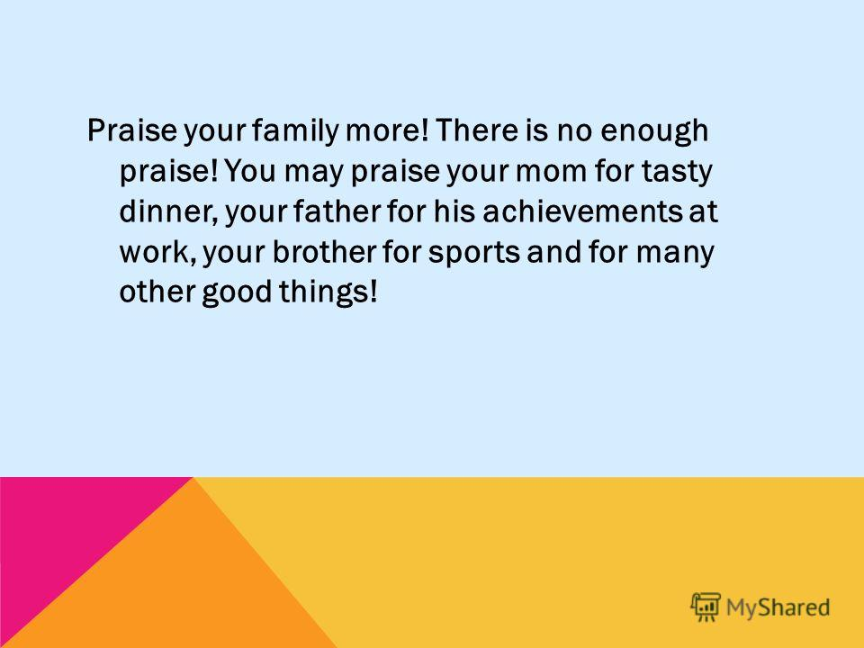 Praise your family more! There is no enough praise! You may praise your mom for tasty dinner, your father for his achievements at work, your brother for sports and for many other good things!