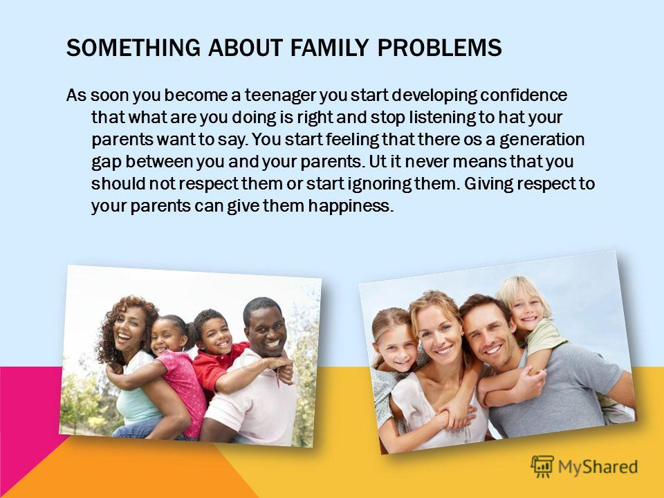 SOMETHING ABOUT FAMILY PROBLEMS As soon you become a teenager you start developing confidence that what are you doing is right and stop listening to hat your parents want to say. You start feeling that there os a generation gap between you and your p