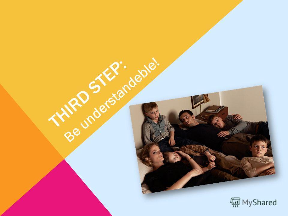 THIRD STEP: Be understandeble!
