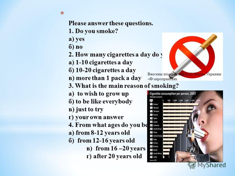 *P*P*P*P lease answer these questions. 1. Do you smoke? а) yes б) no 2. How many cigarettes a day do you smoke? а) 1-10 cigarettes a day б) 10-20 cigarettes a day в) more than 1 pack a day 3. What is the main reason of smoking? а) to wish to grow up