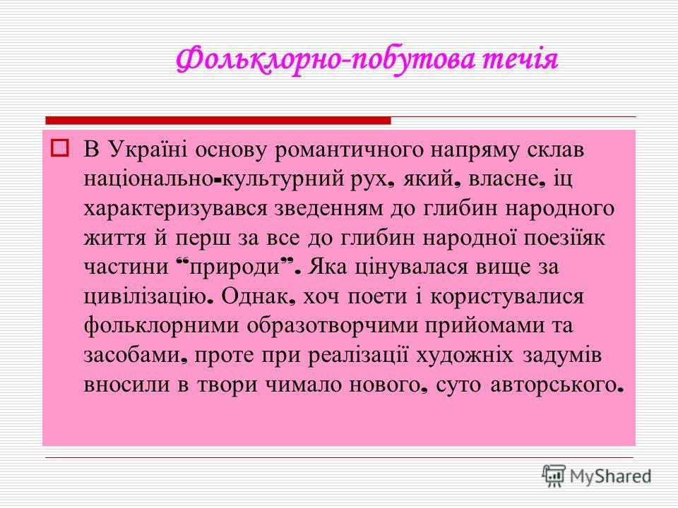 Фольклорно-побутова течія В Україні основу романтичного напряму склав національно - культурний рух, який, власне, іц характеризувався зведенням до глибин народного життя й перш за все до глибин народної поезіїяк частини природи. Яка цінувалася вище з