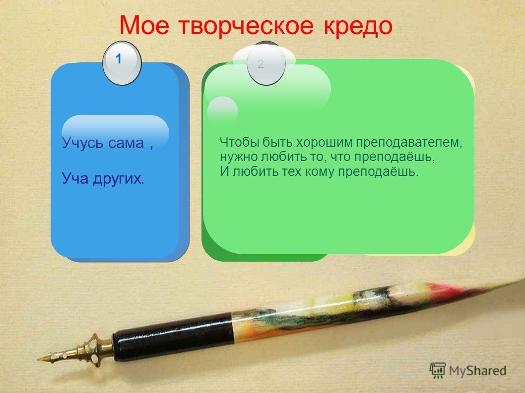 Мое творческое кредо Учусь сама, Уча других. 1 Чтобы быть хорошим преподавателем, нужно любить то, что преподаёшь, И любить тех кому преподаёшь. 2