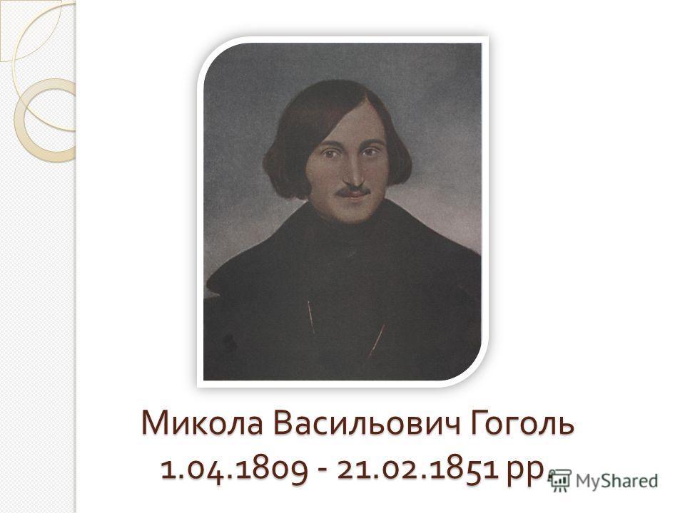 Микола Васильович Гоголь 1.04.1809 - 21.02.1851 рр.