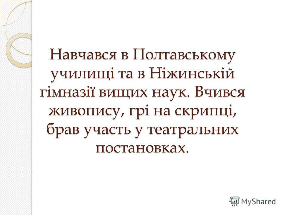 Навчався в Полтавському училищі та в Ніжинській гімназії вищих наук. Вчився живопису, грі на скрипці, брав участь у театральних постановках.