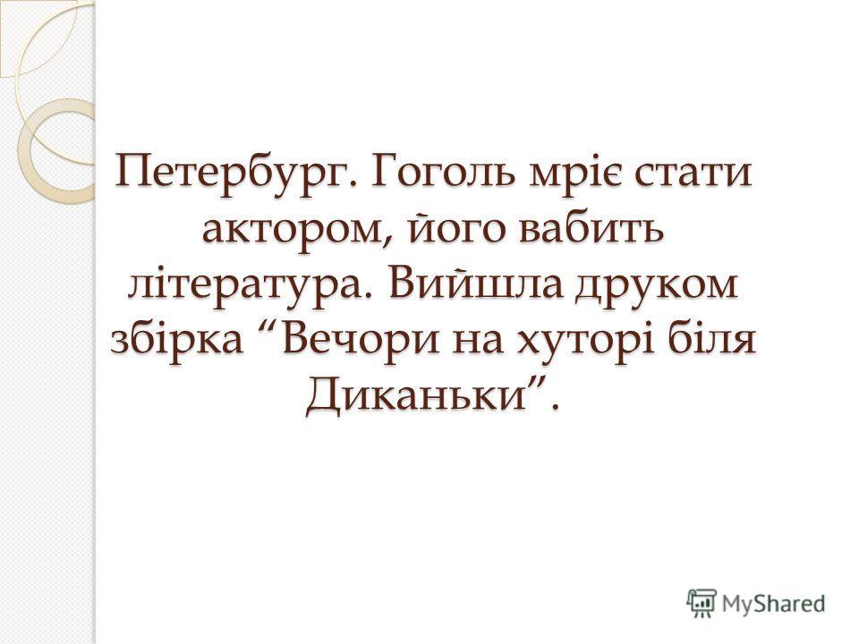 Петербург. Гоголь мріє стати актором, його вабить література. Вийшла друком збірка Вечори на хуторі біля Диканьки.