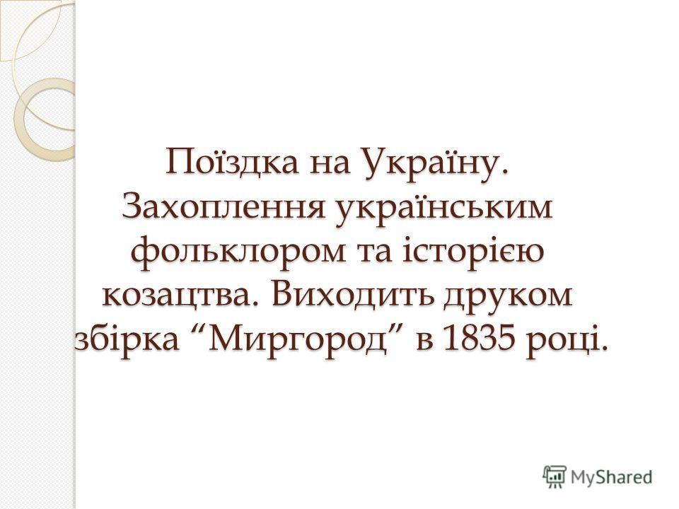 Поїздка на Україну. Захоплення українським фольклором та історією козацтва. Виходить друком збірка Миргород в 1835 році.
