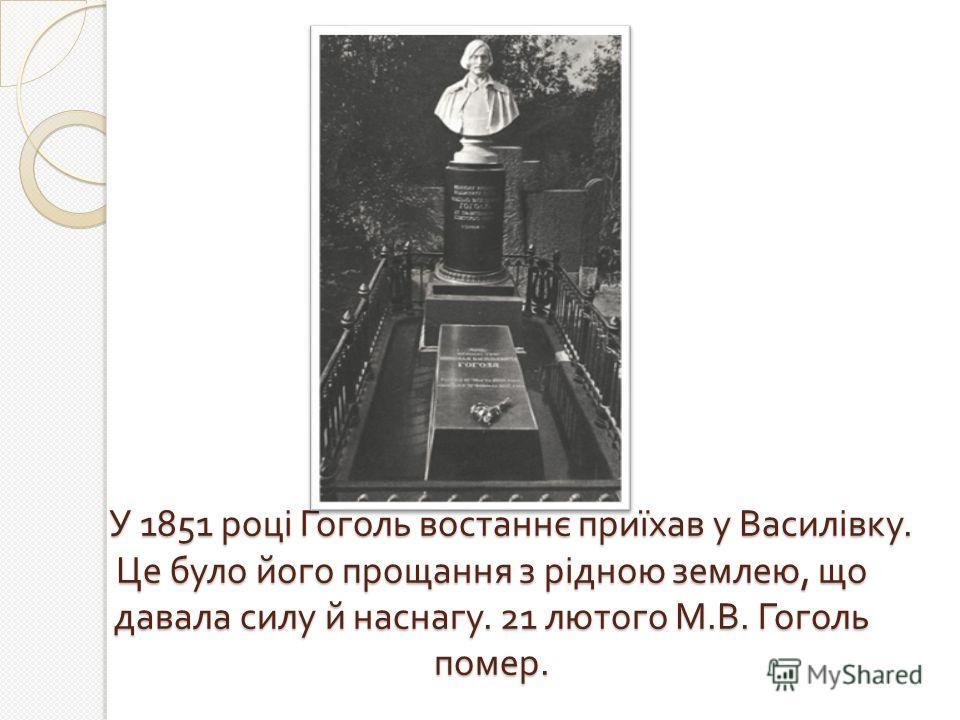 У 1851 році Гоголь востаннє приїхав у Василівку. Це було його прощання з рідною землею, що давала силу й наснагу. 21 лютого М. В. Гоголь помер. У 1851 році Гоголь востаннє приїхав у Василівку. Це було його прощання з рідною землею, що давала силу й н