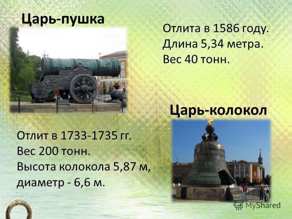 Отлита в 1586 году. Длина 5,34 метра. Вес 40 тонн. Отлит в 1733-1735 гг. Вес 200 тонн. Высота колокола 5,87 м, диаметр - 6,6 м. Царь-колокол Царь-пушка