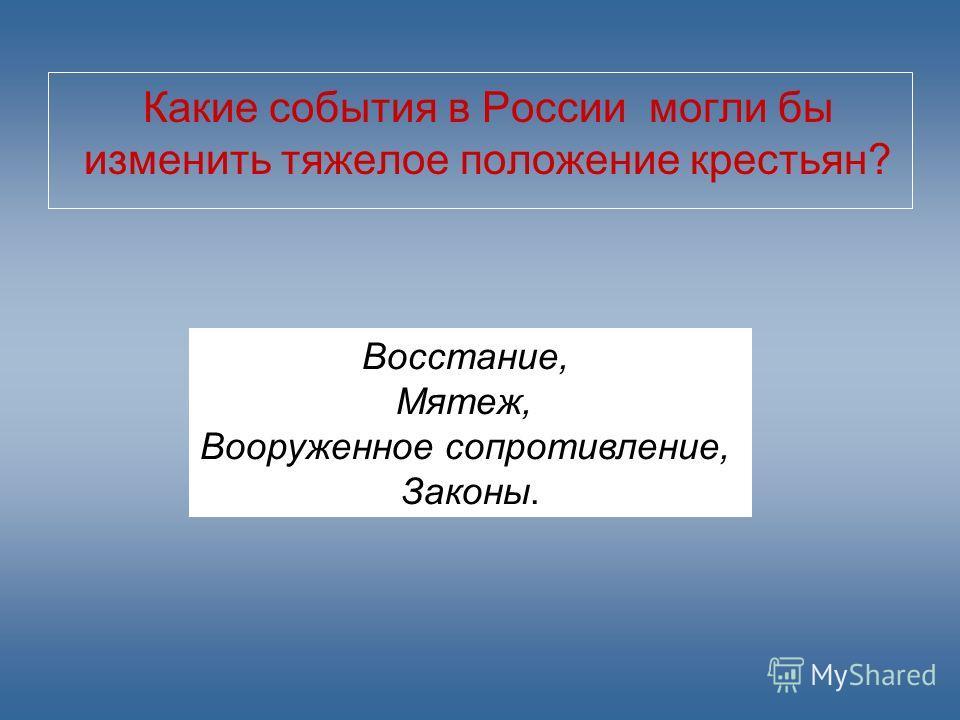 Какие события в России могли бы изменить тяжелое положение крестьян? Восстание, Мятеж, Вооруженное сопротивление, Законы.