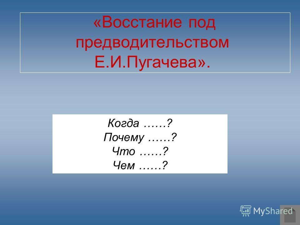«Восстание под предводительством Е.И.Пугачева». Когда ……? Почему ……? Что ……? Чем ……?
