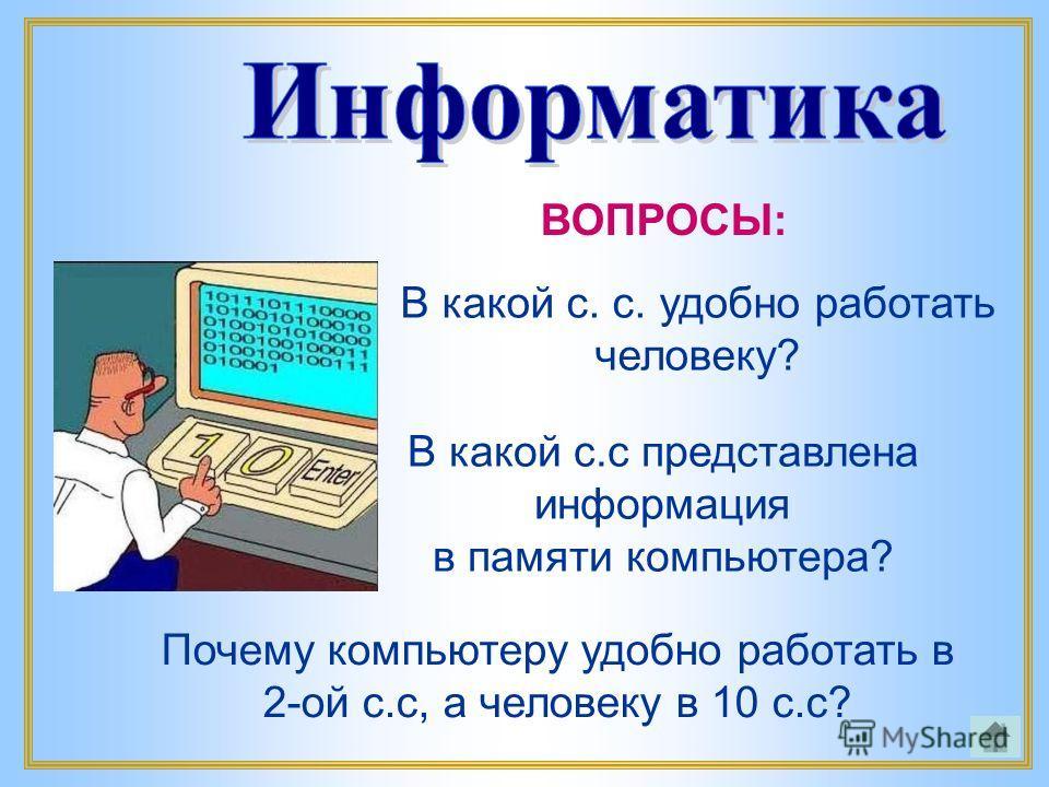 В какой с.с представлена информация в памяти компьютера? В какой с. с. удобно работать человеку? ВОПРОСЫ: Почему компьютеру удобно работать в 2-ой с.с, а человеку в 10 с.с?