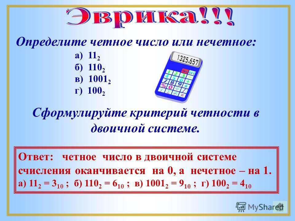 Определите четное число или нечетное: а) 11 2 б) 110 2 в) 1001 2 г) 100 2 Сформулируйте критерий четности в двоичной системе. Ответ: четное число в двоичной системе счисления оканчивается на 0, а нечетное – на 1. а) 11 2 = 3 10 ; б) 110 2 = 6 10 ; в)