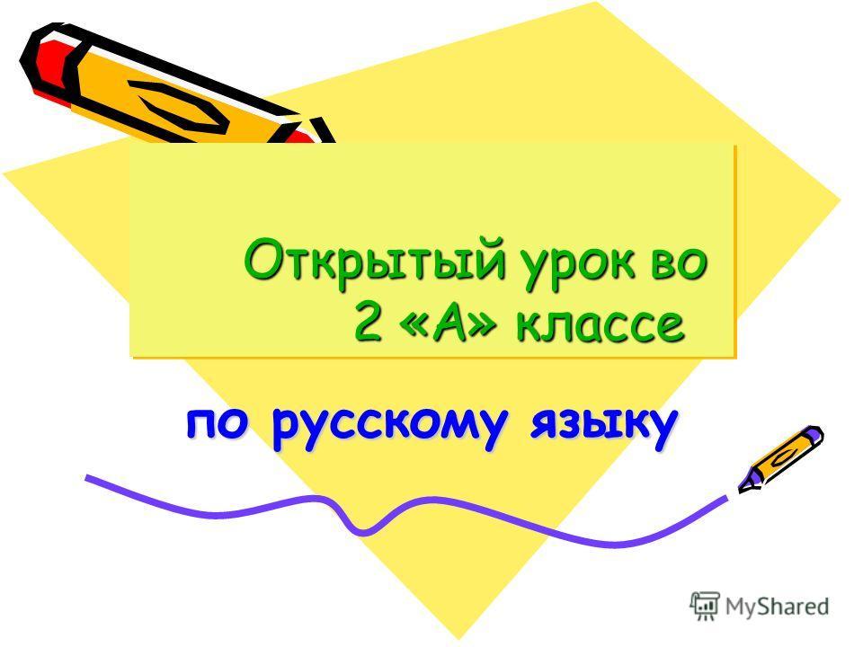 Открытый урок во 2 «А» классе Открытый урок во 2 «А» классе по русскому языку