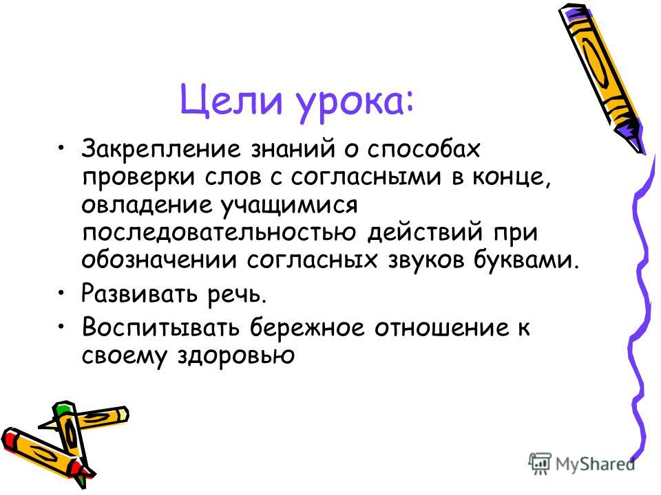 Цели урока: Закрепление знаний о способах проверки слов с согласными в конце, овладение учащимися последовательностью действий при обозначении согласных звуков буквами. Развивать речь. Воспитывать бережное отношение к своему здоровью
