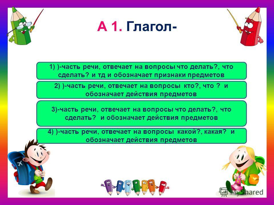 А 1. Глагол- 3)-часть речи, отвечает на вопросы что делать?, что сделать? и обозначает действия предметов 1) )-часть речи, отвечает на вопросы что делать?, что сделать? и тд и обозначает признаки предметов 2) )-часть речи, отвечает на вопросы кто?, ч
