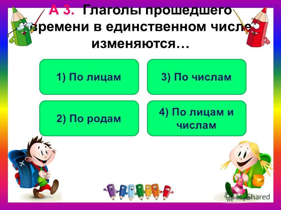 А 3. Глаголы прошедшего времени в единственном числе изменяются… 2) По родам 1) По лицам3) По числам 4) По лицам и числам
