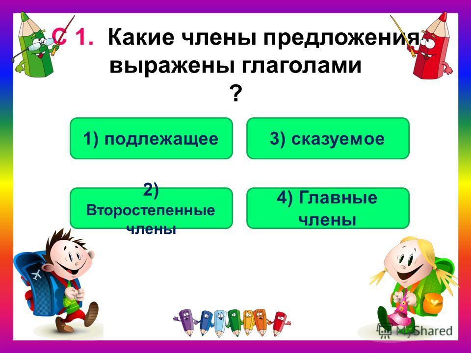С 1. Какие члены предложения выражены глаголами ? 3) сказуемое1) подлежащее 2) Второстепенные члены 4) Главные члены