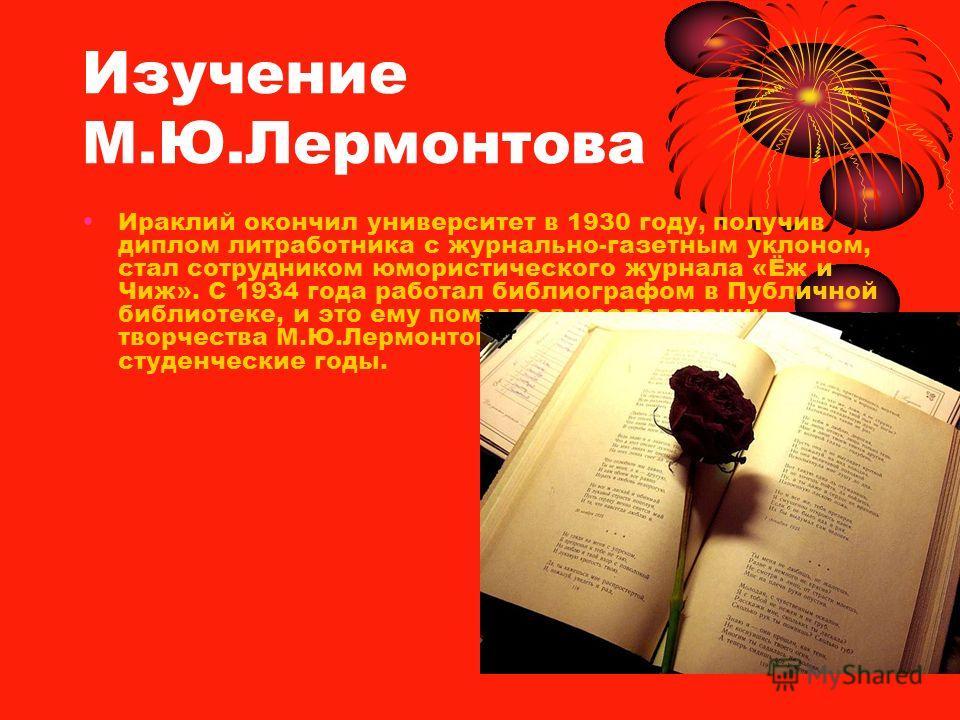 Изучение М.Ю.Лермонтова Ираклий окончил университет в 1930 году, получив диплом литработника с журнально-газетным уклоном, стал сотрудником юмористического журнала «Ёж и Чиж». С 1934 года работал библиографом в Публичной библиотеке, и это ему помогло