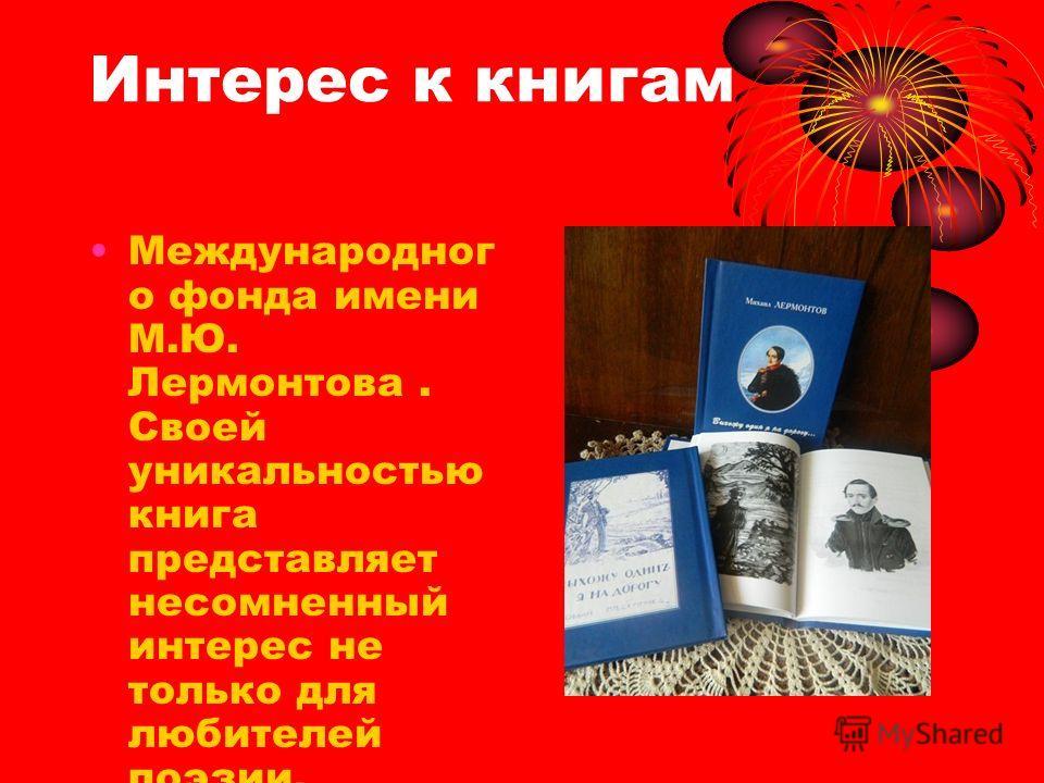 Интерес к книгам Международног о фонда имени М.Ю. Лермонтова. Своей уникальностью книга представляет несомненный интерес не только для любителей поэзии, филологов, но и самого широкого читателя.
