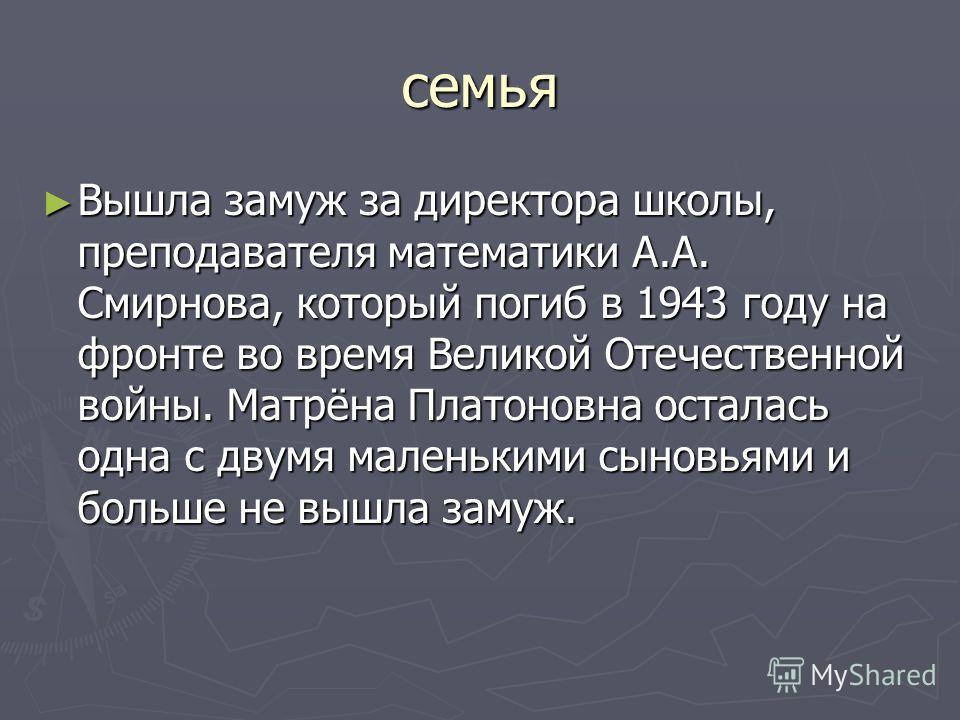 семья Вышла замуж за директора школы, преподавателя математики А.А. Смирнова, который погиб в 1943 году на фронте во время Великой Отечественной войны. Матрёна Платоновна осталась одна с двумя маленькими сыновьями и больше не вышла замуж. Вышла замуж