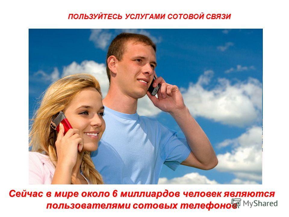 Сейчас в мире около 6 миллиардов человек являются пользователями сотовых телефонов ПОЛЬЗУЙТЕСЬ УСЛУГАМИ СОТОВОЙ СВЯЗИ