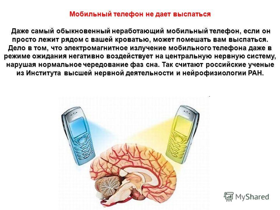 Мобильный телефон не дает выспаться Даже самый обыкновенный неработающий мобильный телефон, если он просто лежит рядом с вашей кроватью, может помешать вам выспаться. Дело в том, что электромагнитное излучение мобильного телефона даже в режиме ожидан