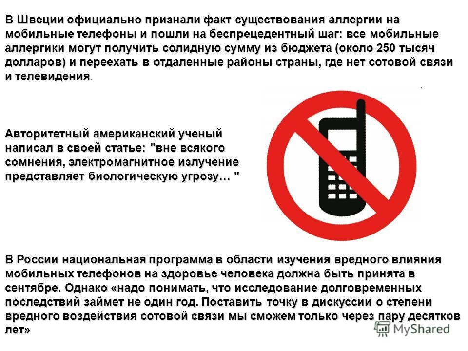 В Швеции официально признали факт существования аллергии на мобильные телефоны и пошли на беспрецедентный шаг: все мобильные аллергики могут получить солидную сумму из бюджета (около 250 тысяч долларов) и переехать в отдаленные районы страны, где нет