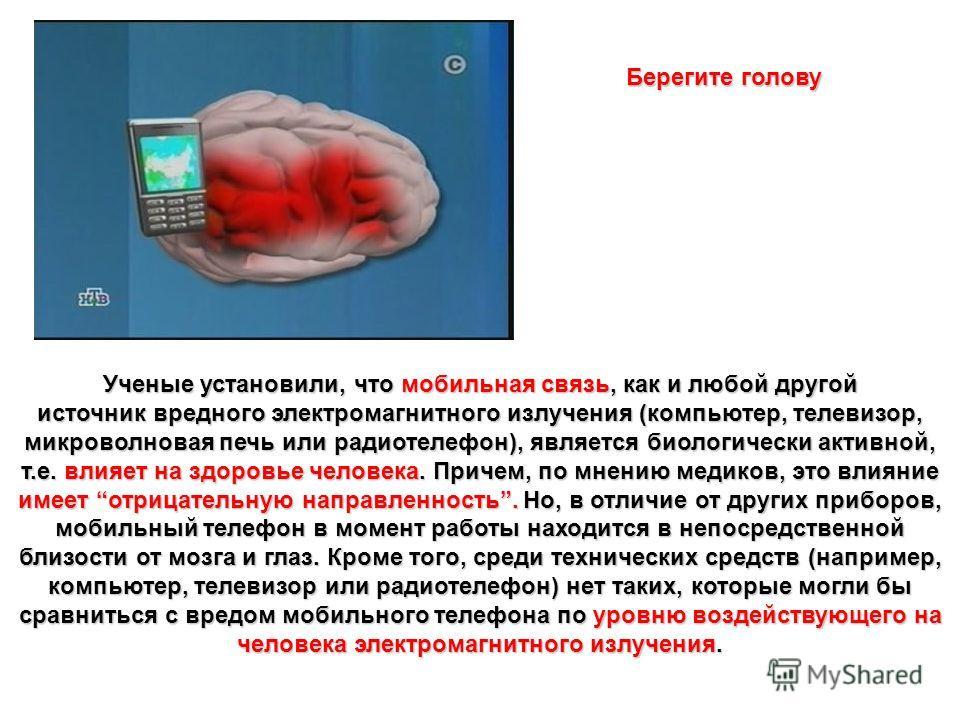 Ученые установили, что мобильная связь, как и любой другой источник вредного электромагнитного излучения (компьютер, телевизор, микроволновая печь или радиотелефон), является биологически активной, т.е. влияет на здоровье человека. Причем, по мнению