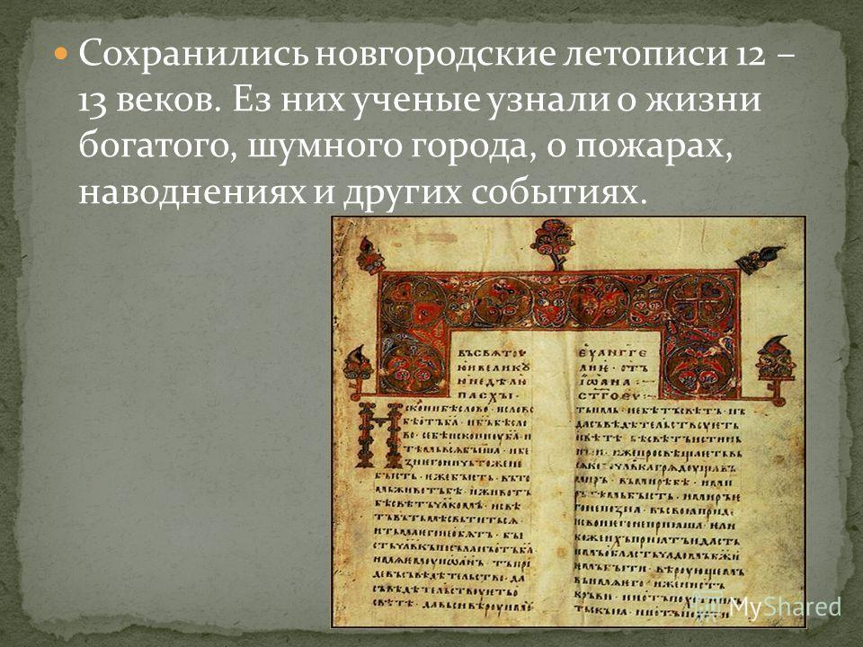 Сохранились новгородские летописи 12 – 13 веков. Ез них ученые узнали о жизни богатого, шумного города, о пожарах, наводнениях и других событиях.