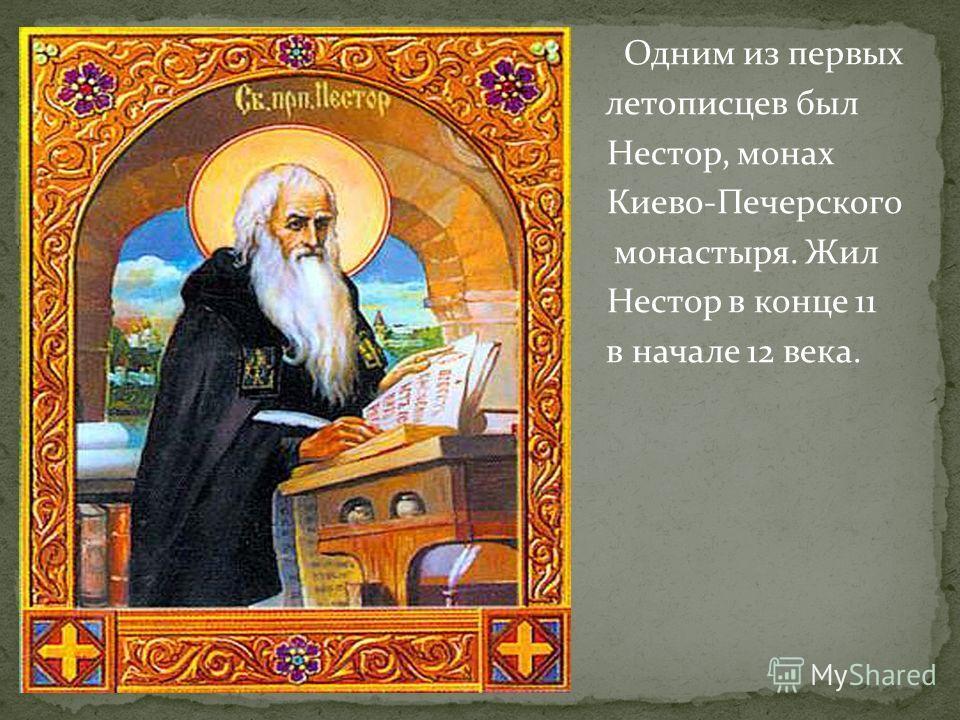 Одним из первых летописцев был Нестор, монах Киево-Печерского Не монастыря. Жил Нестор в конце 11 в начале 12 века.