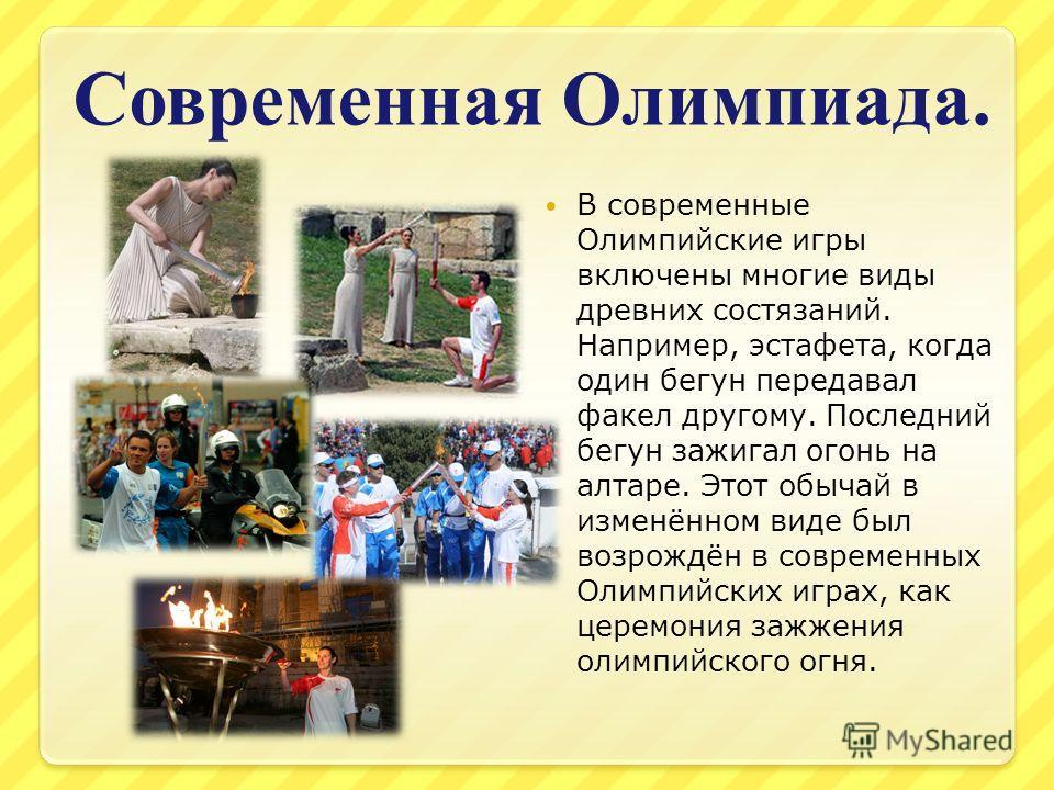 Современная Олимпиада. В современные Олимпийские игры включены многие виды древних состязаний. Например, эстафета, когда один бегун передавал факел другому. Последний бегун зажигал огонь на алтаре. Этот обычай в изменённом виде был возрождён в соврем