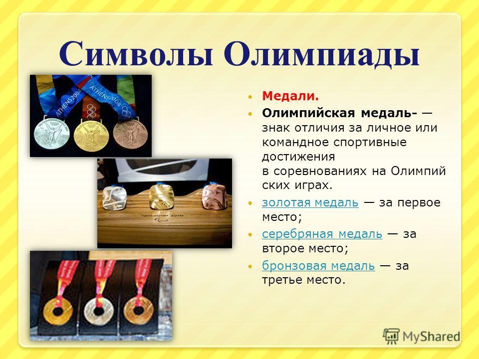 Символы Олимпиады Медали. Олимпийская медаль- знак отличия за личное или командное спортивные достижения в соревнованиях на Олимпий ских играх. золотая медаль за первое место; золотая медаль серебряная медаль за второе место; серебряная медаль бронзо