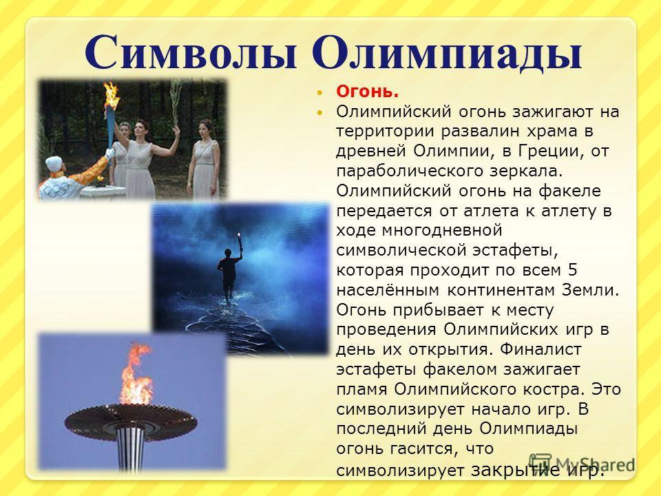 Символы Олимпиады Огонь. Олимпийский огонь зажигают на территории развалин храма в древней Олимпии, в Греции, от параболического зеркала. Олимпийский огонь на факеле передается от атлета к атлету в ходе многодневной символической эстафеты, которая пр