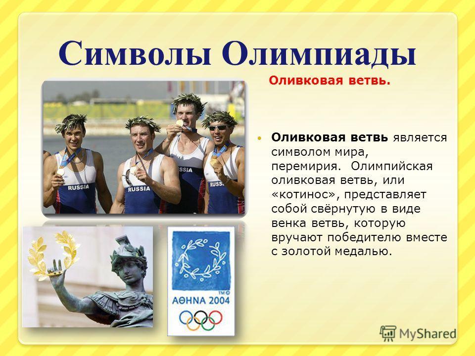 Символы Олимпиады Оливковая ветвь. Оливковая ветвь является символом мира, перемирия. Олимпийская оливковая ветвь, или «котинос», представляет собой свёрнутую в виде венка ветвь, которую вручают победителю вместе с золотой медалью.